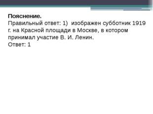 Пояснение. Правильный ответ: 1) изображен субботник 1919 г. на Красной площад