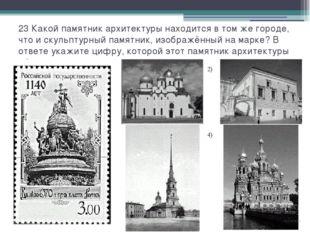 23 Какой памятник архитектуры находится в том же городе, что и скульптурный п