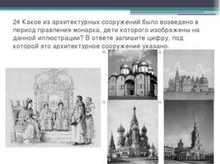 24 Какое из архитектурных сооружений было возведено в период правления монарх