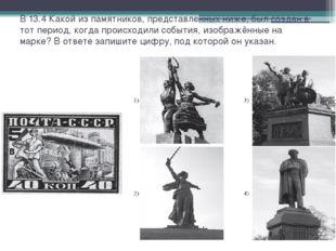 В 13.4 Какой из памятников, представленных ниже, был создан в тот период, ког