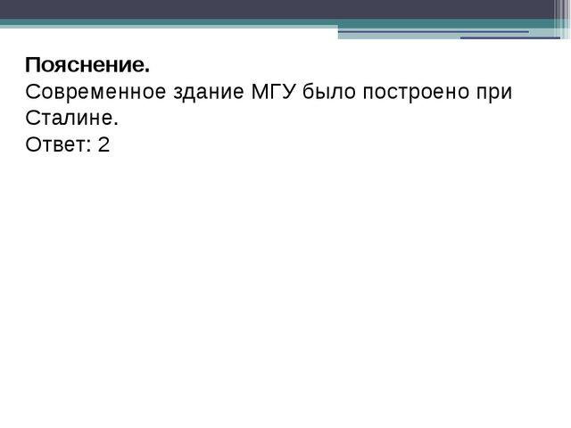 Пояснение. Современное здание МГУ было построено при Сталине. Ответ: 2