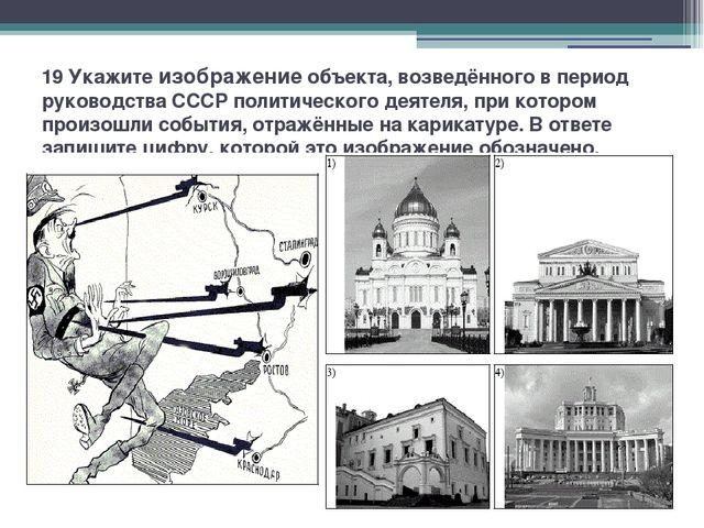 19 Укажите изображение объекта, возведённого в период руководства СССР полити...