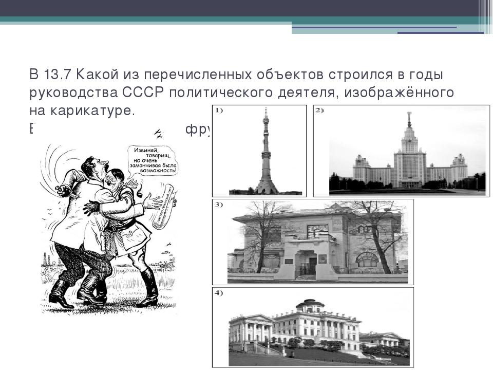 В 13.7 Какой из перечисленных объектов строился в годы руководства СССР полит...