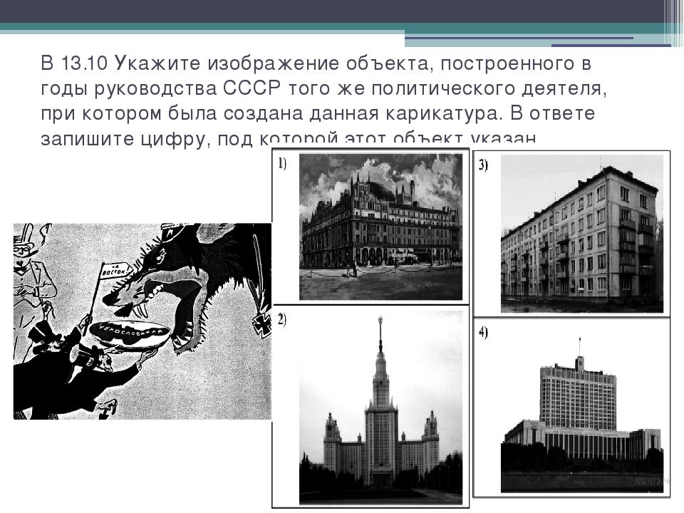 В 13.10 Укажите изображение объекта, построенного в годы руководства СССР тог...