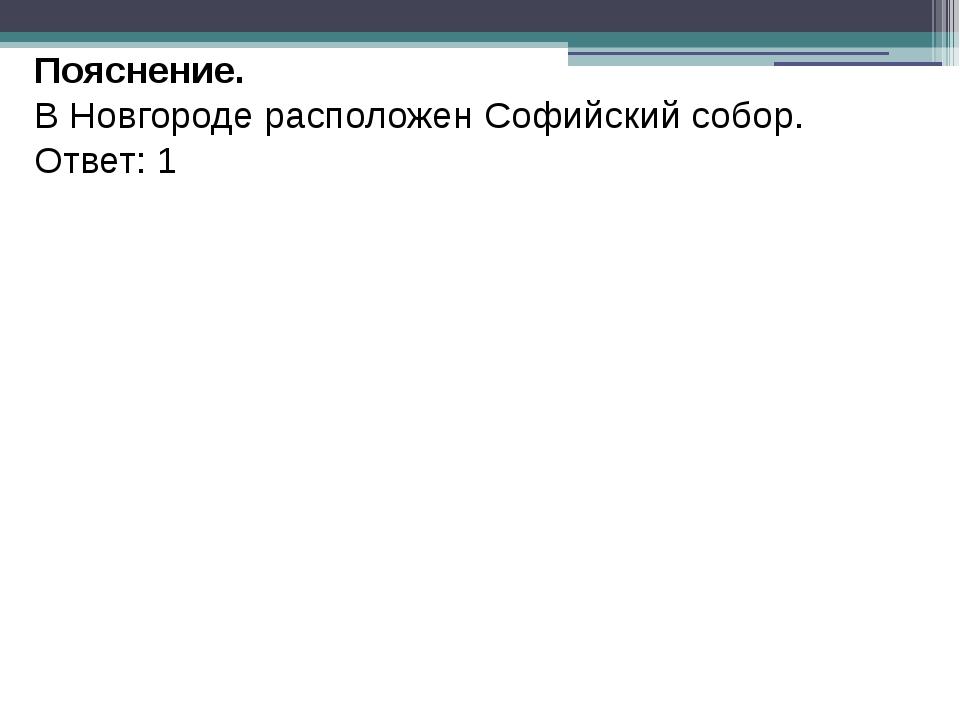 Пояснение. В Новгороде расположен Софийский собор. Ответ: 1
