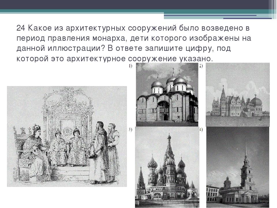 24 Какое из архитектурных сооружений было возведено в период правления монарх...