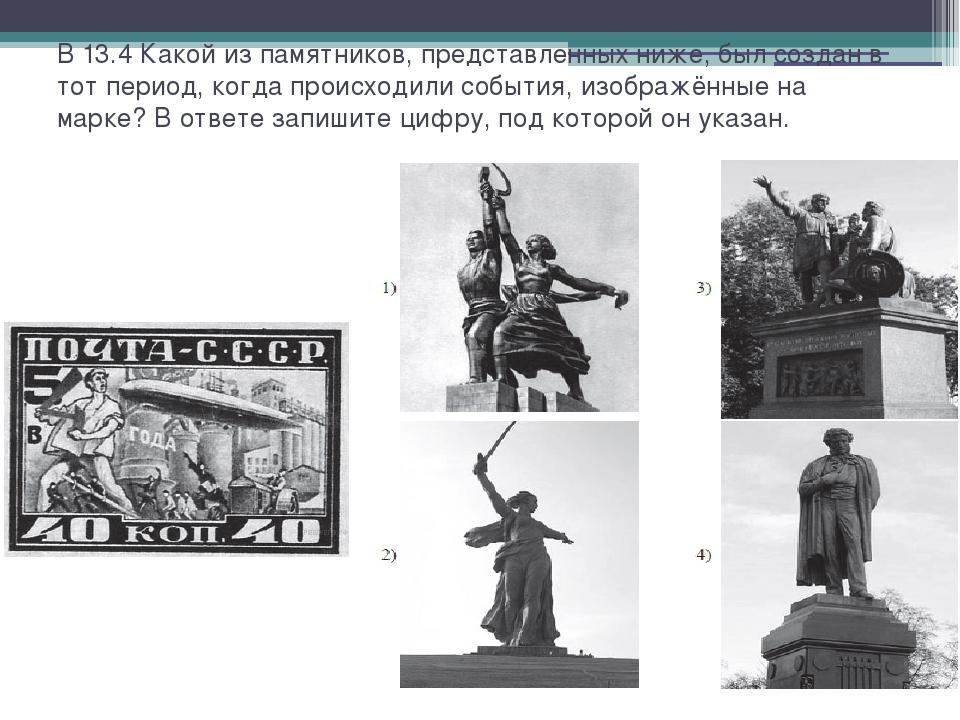 В 13.4 Какой из памятников, представленных ниже, был создан в тот период, ког...