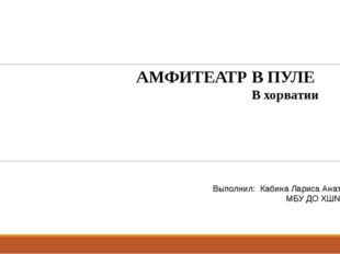 АМФИТЕАТР В ПУЛЕ В хорватии Выполнил: Кабина Лариса Анатольевна МБУ ДО ХШ№1 2