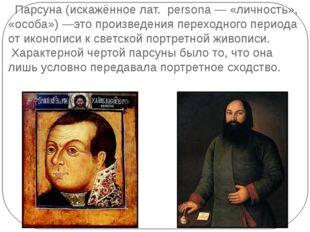 Парсуна(искажённое лат. persona— «личность», «особа»)—это произведения п