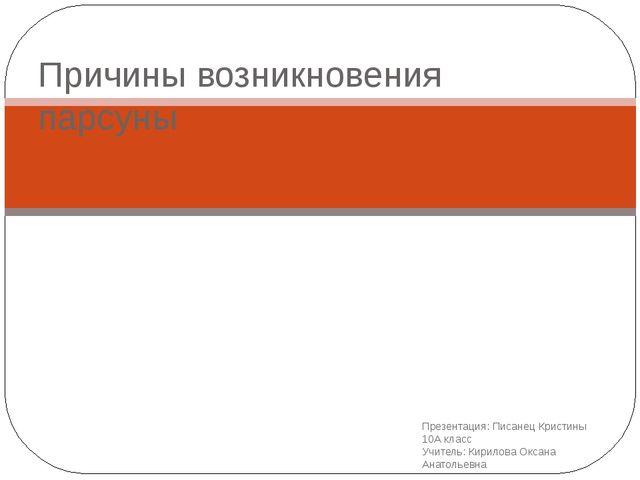 Презентация: Писанец Кристины 10А класс Учитель: Кирилова Оксана Анатольевна...