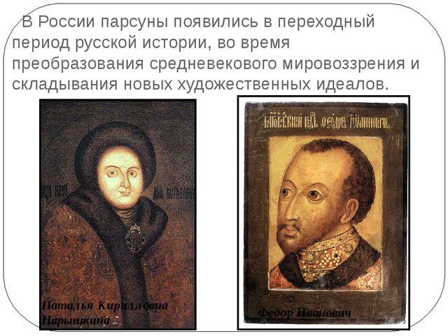 В России парсуны появились в переходный период русской истории, во время пре...