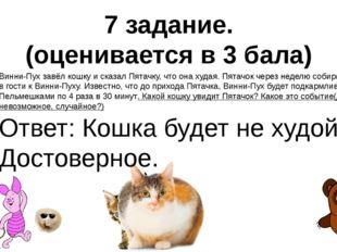 7 задание. (оценивается в 3 бала) Винни-Пух завёл кошку и сказал Пятачку, что