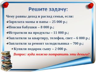 Чему равны доход и расход семьи, если: Зарплата мамы и папы – 25000 р.; Пенс