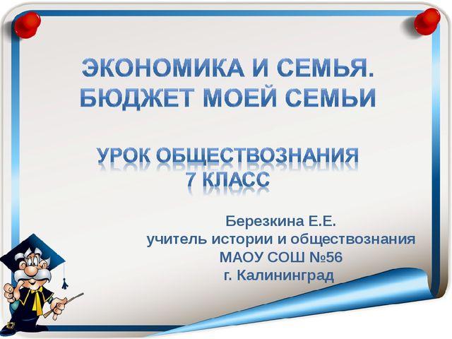 Березкина Е.Е. учитель истории и обществознания МАОУ СОШ №56 г. Калининград