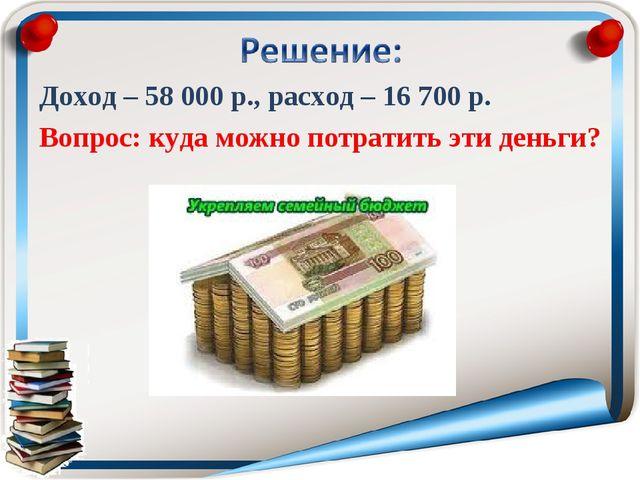 Доход – 58000 р., расход – 16700 р. Вопрос: куда можно потратить эти деньги?