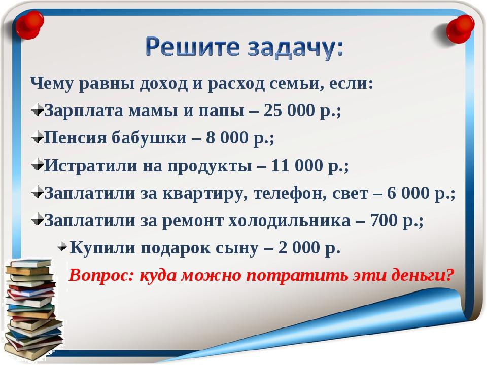 Чему равны доход и расход семьи, если: Зарплата мамы и папы – 25000 р.; Пенс...