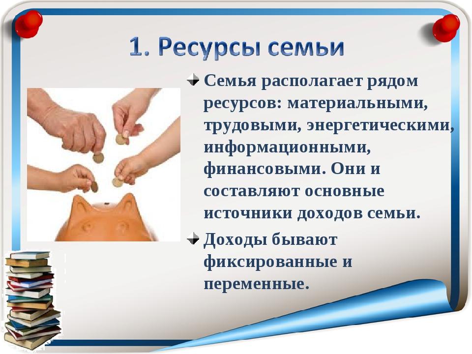 Семья располагает рядом ресурсов: материальными, трудовыми, энергетическими,...