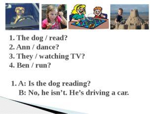 1. The dog / read? 2. Ann / dance? 3. They / watching TV? 4. Ben / run? 1. A