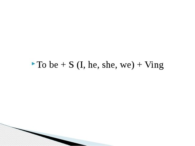 To be + S (I, he, she, we) + Ving