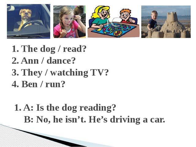 1. The dog / read? 2. Ann / dance? 3. They / watching TV? 4. Ben / run? 1. A...