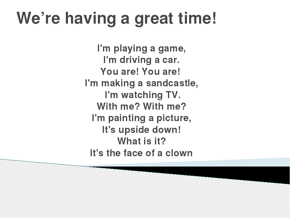 We're having a great time! I'm playing a game, I'm driving a car. You are! Yo...