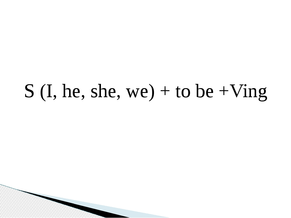 S (I, he, she, we) + to be +Ving