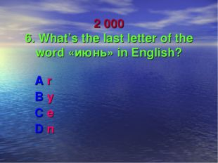 2 000 6. What's the last letter of the word «июнь» in English? A r B y C e D n