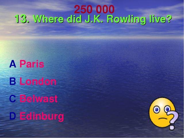 250 000 13. Where did J.K. Rowling live? A Paris B London C Belwast D Edinburg