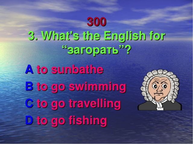 """300 3. What's the English for """"загорать""""? A to sunbathe B to go swimming C to..."""