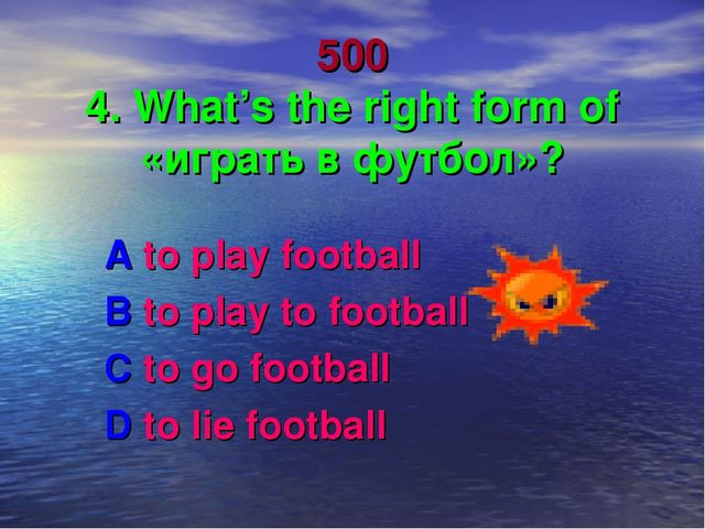 500 4. What's the right form of «играть в футбол»? A to play football B to pl...