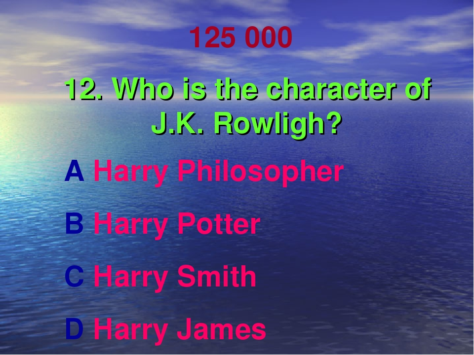 125 000 12. Who is the character of J.K. Rowligh? A Harry Philosopher B Harry...