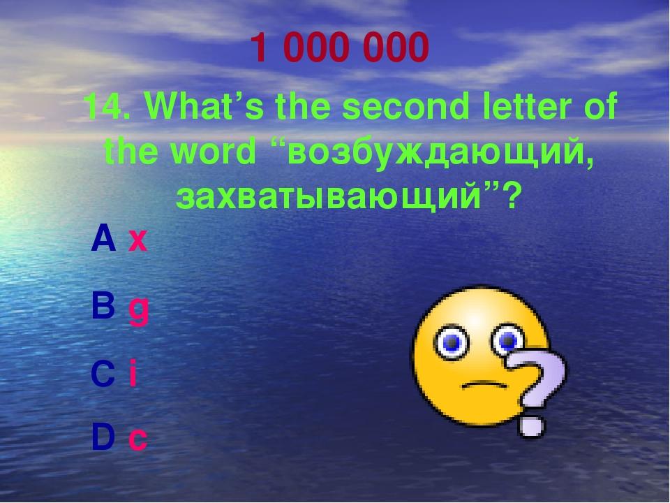 "1 000 000 14. What's the second letter of the word ""возбуждающий, захватывающ..."
