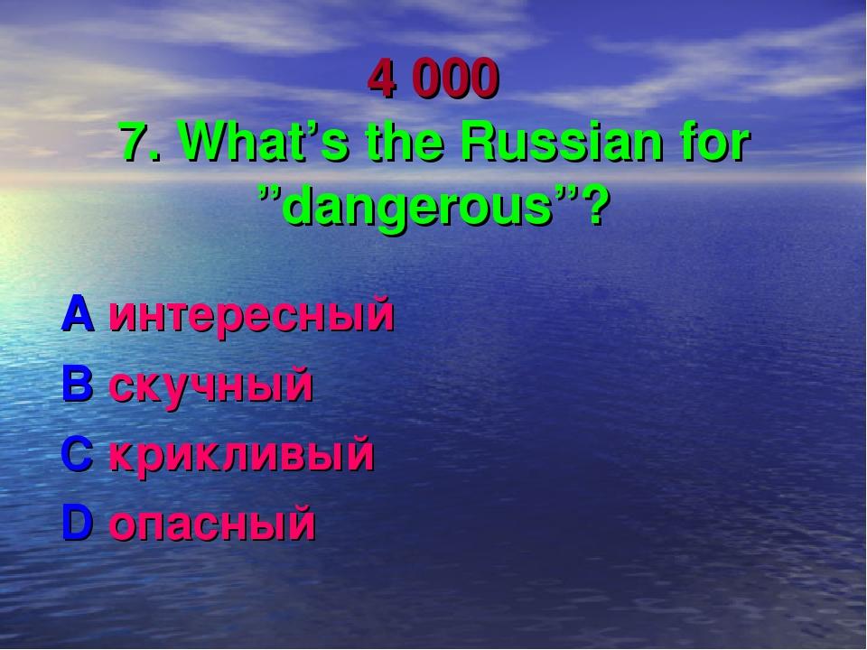 "4 000 7. What's the Russian for ""dangerous""? A интересный B скучный C криклив..."