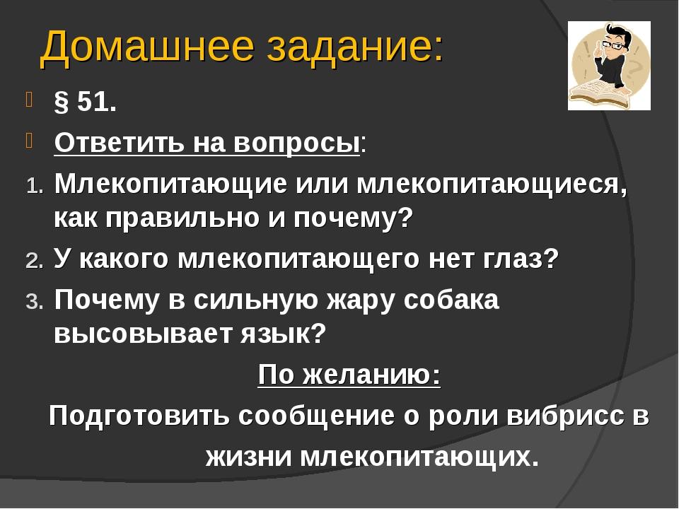 Домашнее задание: § 51. Ответить на вопросы: Млекопитающие или млекопитающиес...