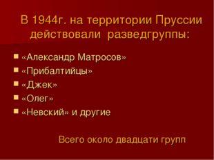 В 1944г. на территории Пруссии действовали разведгруппы: «Александр Матросов