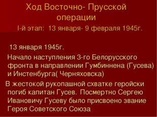 Ход Восточно- Прусской операции I-й этап: 13 января- 9 февраля 1945г.  13