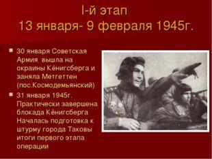 I-й этап 13 января- 9 февраля 1945г. 30 января Советская Армия вышла на окраи