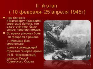 II- й этап ( 10 февраля- 25 апреля 1945г) Чем ближе к Кёнигсбергу подходили с