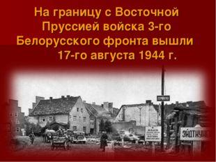 На границу с Восточной Пруссией войска 3-го Белорусского фронта вышли 17-го