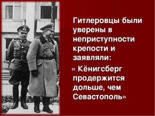 Гитлеровцы были уверены в неприступности крепости и заявляли: « Кёнигсберг п