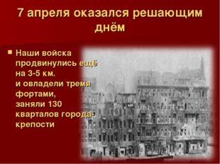 7 апреля оказался решающим днём Наши войска продвинулись ещё на 3-5 км. и овл