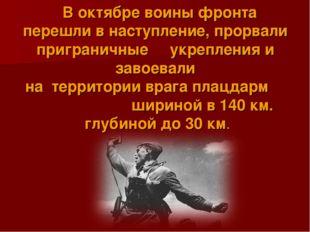 В октябре воины фронта перешли в наступление, прорвали приграничные укреплен