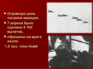 Огромную роль сыграла авиация. 7 апреля было сделано 4 700 вылетов, сброшено