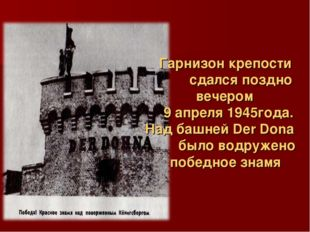 Гарнизон крепости сдался поздно вечером  9 апреля 1945года.