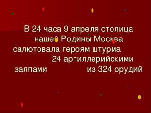 В 24 часа 9 апреля столица нашей Родины Москва салютовала героям штурма 24 ар