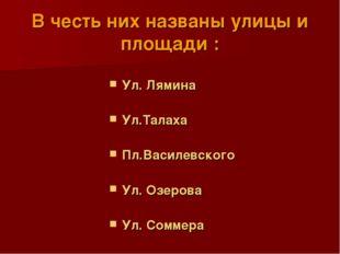В честь них названы улицы и площади : Ул. Лямина Ул.Талаха Пл.Василевского Ул
