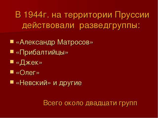 В 1944г. на территории Пруссии действовали разведгруппы: «Александр Матросов...