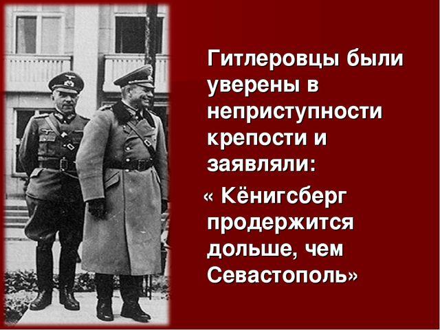 Гитлеровцы были уверены в неприступности крепости и заявляли: « Кёнигсберг п...
