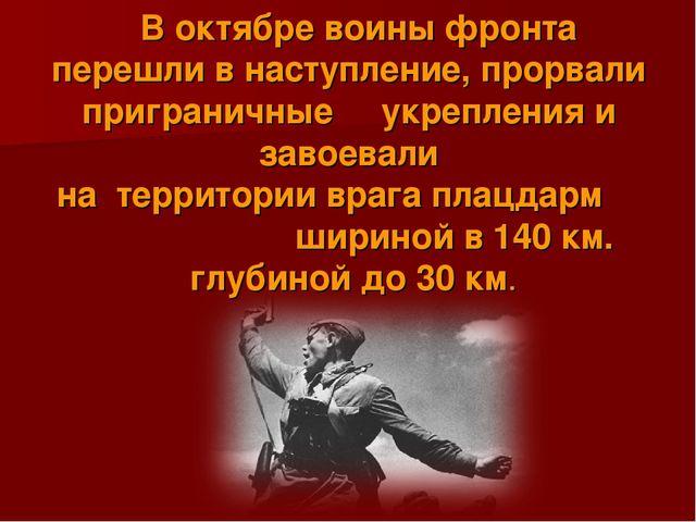 В октябре воины фронта перешли в наступление, прорвали приграничные укреплен...