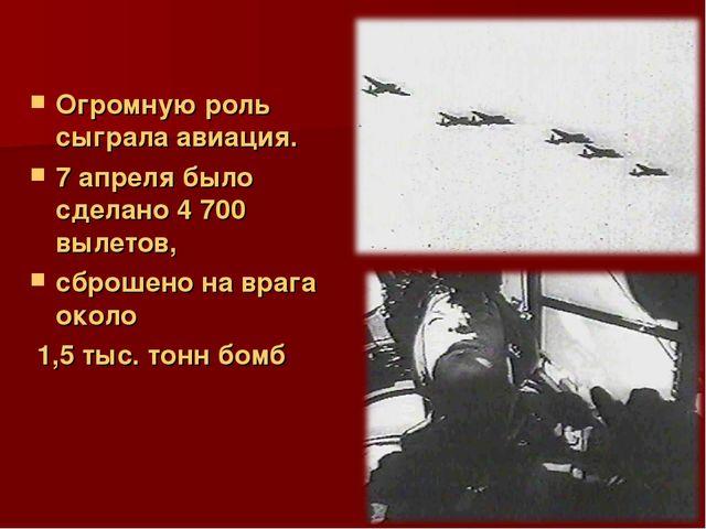 Огромную роль сыграла авиация. 7 апреля было сделано 4 700 вылетов, сброшено...